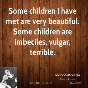 ... met are very beautiful. Some children are imbeciles, vulgar, terrible