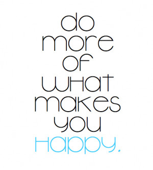 quotes about life do more of what makes you happy Quotes About Life Do ...