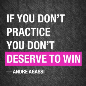 If you Don't Practice you Don't Deserve to Win