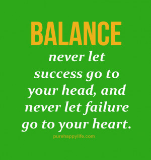 Life Quotes Balance never let success go to your head and never