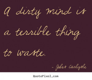 ... quotes - A dirty mind is a terrible thing to waste. - Love quotes