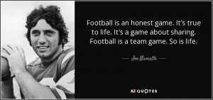 ... game about sharing. Football is a team game. So is life. - Joe Namath