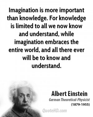 Imagination is more important than knowledge. For knowledge is limited ...