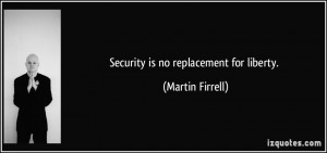Security is no replacement for liberty. - Martin Firrell