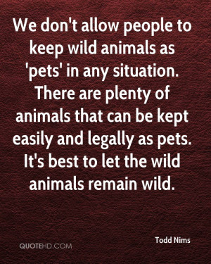 wild animals as 'pets' in any situation. There are plenty of animals ...