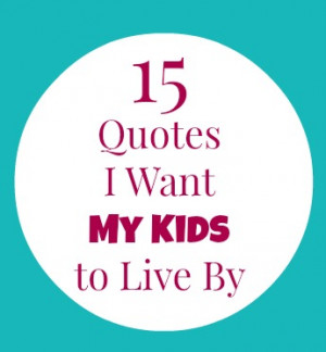 15 Quotes I want my kids to live by