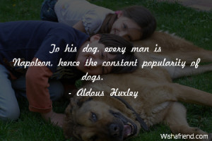... his dog, every man is Napoleon, hence the constant popularity of dogs