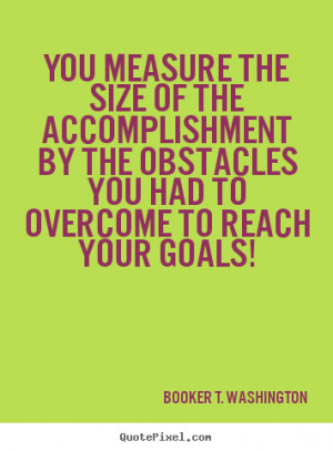 You measure the size of the accomplishment by the obstacles you had to ...
