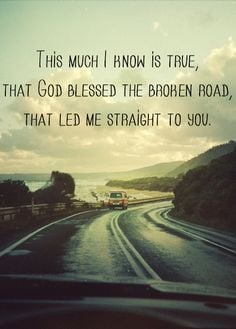 ... music quotes....God bless the broken road that led me straight to you