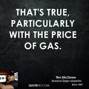 That's true, particularly with the price of gas.