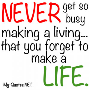 """Never get so busy making a living you forget to make a life."""""""