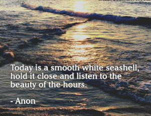 Today is a smooth white seashell, hold it close and listen to the ...