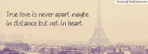 True love is never apart, maybe in distance, but not in heart.