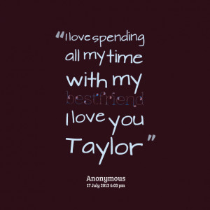 Quotes Picture: i love spending all my time with my bestfriend i love ...