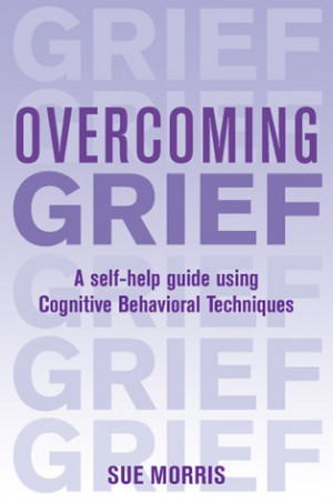 Overcoming Grief: A Self-Help Guide Using Cognitive Behavioral ...