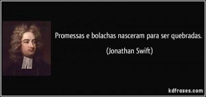 Promessas e bolachas nasceram para ser quebradas. (Jonathan Swift)