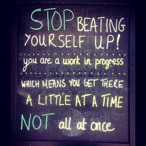 Stop beating yourself up, you are a work in progress