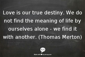 love is our true destiny we do not find the meaning of life by ...