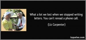 ... writing letters. You can't reread a phone call. - Liz Carpenter