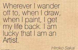 ... Get My Life Back. I Am Lucky That I Am An Artist. - Hiroko Sakai