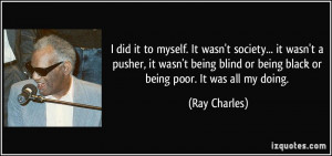 ... being blind or being black or being poor. It was all my doing. - Ray