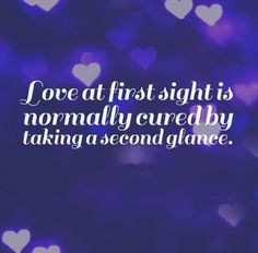 Love at first sight is normally cured by taking a second glance. # ...