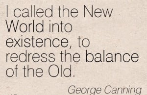 ... Into Existence, To Redress The Balance Of The Old. - George Canning