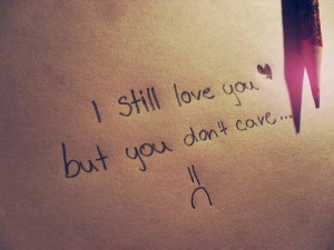 Sad Love Quote :I Still Love You But You Don't Care