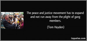 ... expand and not run away from the plight of gang members. - Tom Hayden