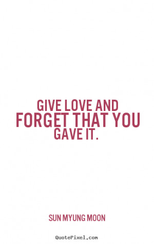 ... picture quotes - Give love and forget that you gave it. - Love quote