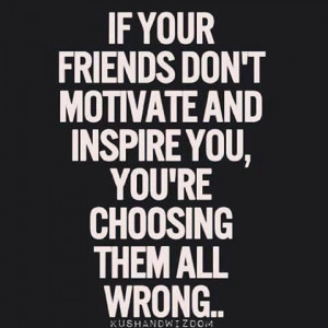 Choose your friends wisely.