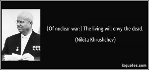 Of nuclear war:] The living will envy the dead. - Nikita Khrushchev