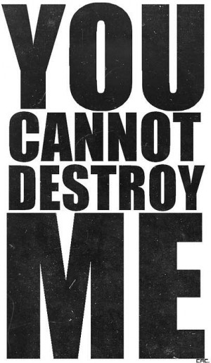 You cannot destroy me.