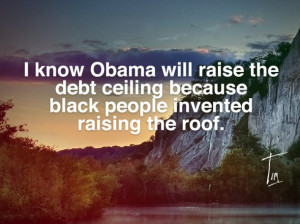 Know Obama Will Raise The Debt Ceiling Because Black People Invented ...