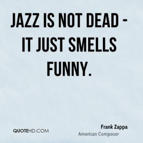 frank-zappa-quote-jazz-is-not-dead-it-just-smells-funny.jpg