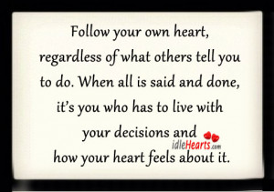 Follow your own heart, regardless of what others tell you to do. When ...
