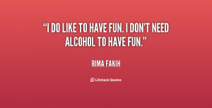 """do like to have fun. I don't need alcohol to have fun."""""""
