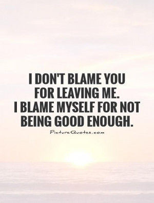 ... leaving me. I blame myself for not being good enough Picture Quote #1