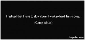 ... that I have to slow down. I work so hard, I'm so busy. - Carnie Wilson