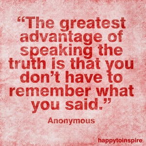 The greatest advantage of speaking the truth is that you don't have to ...