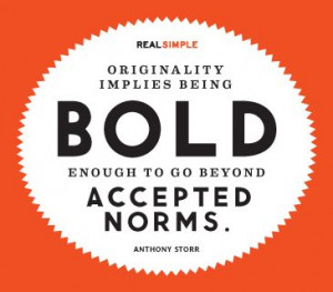 Originality implies being bold enough to go beyond accepted norms ...
