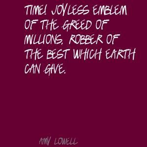 Amy Lowell Quotes | Amy Lowell Time! Joyless emblem of the greed of ...