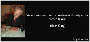 ... convinced of the fundamental unity of the human family. - Hans Kung