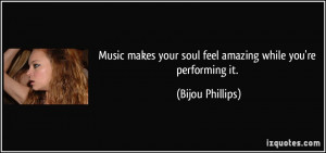Music makes your soul feel amazing while you're performing it. - Bijou ...