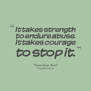 Quotes Picture: it takes strength to endure abuse it takes courage to ...
