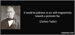 It would be judicious to act with magnanimity towards a prostrate foe ...