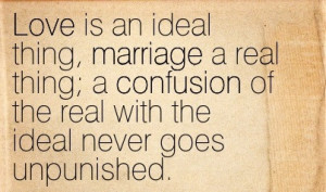 Love Is An Ideal Thing Marriage A Real Thing, A Confusion Of The Real ...