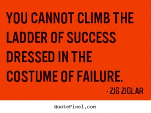 Zig Ziglar Quotes - You cannot climb the ladder of success dressed in ...