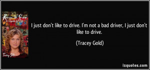 just don't like to drive. I'm not a bad driver, I just don't like to ...