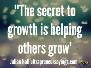 """The secret to growth is helping others grow"""""""